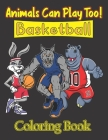 Animals Can Play Too! Basketball Coloring Book: 37 Funny & Cute Unicorn, Fox, Dinosaur, Hippopotamus, Wolf, Bulldog & Many More Playing Basketball Ill Cover Image