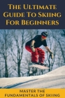 The Ultimate Guide To Skiing For Beginners: Master The Fundamentals Of Skiing: Ski Guide Book Cover Image