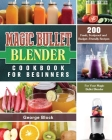 Magic Bullet Blender Cookbook For Beginners: 200 Fresh, Foolproof and Budget-Friendly Recipes for Your Magic Bullet Blender Cover Image