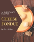 50 Homemade Cheese Fondue Recipes: A Cheese Fondue Cookbook that Novice can Cook Cover Image
