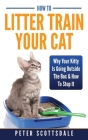 How To Litter Train Your Cat: Why Your Kitty Is Going Outside The Box & How To Stop It Cover Image