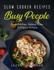 Slow Cooker Recipes for Busy People: Quick And Easy Delicious Dishes To Prepare At Home Cover Image