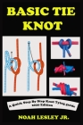 Basic Tie Knot: A Complete Step By Step Knot Tying Picture Guide With Survival Roping Techniques And Manual For Sailors, Fishermen. Wi Cover Image