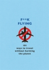 F**k Flying: 101 eco-friendly ways to travel Cover Image