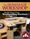 The Homemade Workshop: Build Your Own Woodworking Machines and Jigs Cover Image