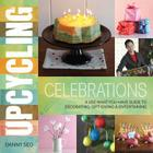 Upcycling Celebrations: A Use-What-You-Have Guide to Decorating, Gift-Giving & Entertaining Cover Image