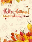 Hello Autumn! Adult Coloring Book: Creative 30 Anti Stress Relaxation Designs contains Turkeys, Cornucopias, Autumn Leaves, Harvest, and More ! Cover Image