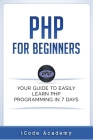 PHP for Beginners: Your Guide to Easily Learn PHP in 7 Days Cover Image