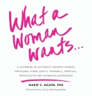 What a Woman Wants...: A Gathering of Authentic Women's Desires: Profound, Funny, Erotic, Powerful, Spiritual, Provocative And Sovereign Sist Cover Image