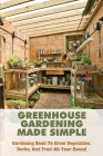 Greenhouse Gardening Made Simple: Gardening Book To Grow Vegetables, Herbs, And Fruit All-Year-Round: Greenhouse Gardening For Beginners Cover Image