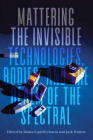 Mattering the Invisible: Technologies, Bodies, and the Realm of the Spectral Cover Image