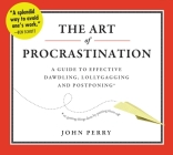 The Art of Procrastination: A Guide to Effective Dawdling, Lollygagging, and Postponing, Or, Getting Things Done by Putting Them Off Cover Image