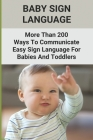 Baby Sign Language: More Than 200 Ways To Communicate-Easy Sign Language For Babies And Toddlers: Baby Sign Language Book Cover Image