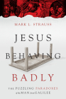 Jesus Behaving Badly: The Puzzling Paradoxes of the Man from Galilee Cover Image