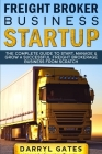 Freight Broker Business Startup: The Complete Guide to Start, Manage & Grow a Successful Freight Brokerage Business From Scratch Cover Image