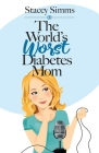 The World's Worst Diabetes Mom: Real-Life Stories of Parenting a Child with Type 1 Diabetes Cover Image