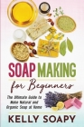 Soap Making for Beginners: The Ultimate Guide to Make Natural and Organic Soap at Home Cover Image