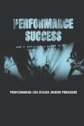 Performance Success: Performing On Stage Under Pressure: Skills You Need To Succeed In Performing Arts Cover Image