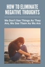 How To Eliminate Negative Thoughts: We Don't See Things As They Are, We See Them As We Are: How To Relax And Be Happy Cover Image