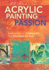 Acrylic Painting with Passion: Explorations for Creating Art That Nourishes the Soul Cover Image