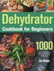 Dehydrator Cookbook for Beginners: 1000-Day Simple and Delicious Recipes to Dehydrate and Preserving Your Favorite Foods at Home Cover Image