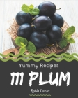 111 Yummy Plum Recipes: Not Just a Yummy Plum Cookbook! Cover Image