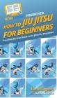 How To Jiu Jitsu For Beginners: Your Step By Step Guide To Jiu Jitsu For Beginners Cover Image