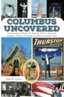 Columbus Uncovered: Fascinating, Real-Life Stories About Unusual People, Places & Things in Ohio's Capital City Cover Image