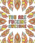 You Are Fucking Awesome: A Motivating Swearing Coloring Book for Adults. Funny Swearing Gift For Women. Cover Image