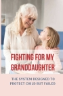 Fighting For My Granddaughter: The System Designed To Protect Child But Failed: Story Of The Fight To Save Granddaughter Cover Image