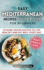 Easy Mediterranean Recipes Cookbook for Beginners: Kitchen-tested recipes to live healthy and eat well every day Cover Image