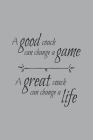 A Good Coach Can Change the Game A Great Coach Can Change a Life: Blank Lined Notebook. Funny appreciation gift for women or men, perfect as a thank y Cover Image