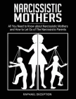 Narcissistic Mothers: All You Need to Know about Narcissistic Mothers and How to Let Go of The Narcissistic Parents Cover Image