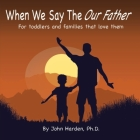 When We Say The Our Father...: For toddlers and families that love them Cover Image