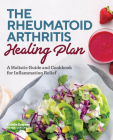 The Rheumatoid Arthritis Healing Plan: A Holistic Guide and Cookbook for Inflammation Relief Cover Image