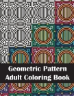 Geometric Pattern Adult Coloring Book: An Adult Geometric Patterns & Designs, Fun & Intricate Coloring Book for Stress Relief and Relaxation Cover Image