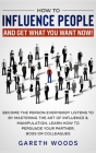 How to Influence People and Get What You Want: Now Become The Person Everybody Listens to by Mastering the Art of Influence & Manipulation. Learn How Cover Image