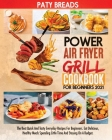 Power Air Fryer Grill Cookbook for Beginners 2021: The Best Quick And Tasty Everyday Recipes For Beginners. Eat Delicious, Healthy Meals Spending Litt Cover Image
