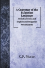 A Grammar of the Bulgarian Language: With Exercises and English and Bulgarian Vocabularies (Language Learning) Cover Image