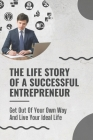 The Life Story Of A Successful Entrepreneur: Get Out Of Your Own Way And Live Your Ideal Life: Small Business Ideas For Entrepreneurs Cover Image
