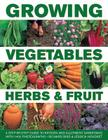 Growing Vegetables, Herbs & Fruit: A Step-By-Step Guide to Kitchen and Allotment Gardening with 1400 Photographs Cover Image