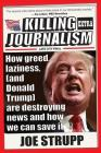 Killing Journalism: How Greed, Laziness (and Donald Trump) Are Destroying News, and How We Can Save It Cover Image