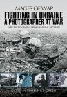 Fighting in Ukraine: A Photographer at War (Images of War) Cover Image