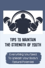 Tips To Maintain The Strength Of Youth: Everything You Need To Unleash Your Body's Natural Potential: The Barbell Prescription Strength Training Cover Image