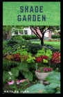 Shade Garden: guide on how to maintaining a shade garden with useful calendar for seasonal tasks, plant directory and design ideas Cover Image