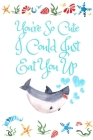 You're So Cute I Could Just Eat You Up: White Cover with a Cute Baby Shark with Watercolor Ocean Seashells, Hearts & a Funny Shark Pun Saying, Valenti Cover Image