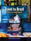 Travel to Brazil: The Cookbook - Recipes from Throughout the Country, and the Stories of the People Behind Them Cover Image