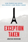 Exception Taken: How France Has Defied Hollywood's New World Order (Film and Culture) Cover Image