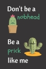 Don't Be A Nobhead. Be A Prick Like Me.: Cacti Notebook. Crude Terminology For Male Private Parts As Well As Being An Idiot. Cover Image