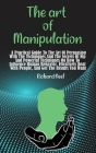 The art of Manipulation: A Practical Guide To The Art Of Persuasion With The Techniques And The Secrets Of Nlp And Powerful Techniques On How T Cover Image